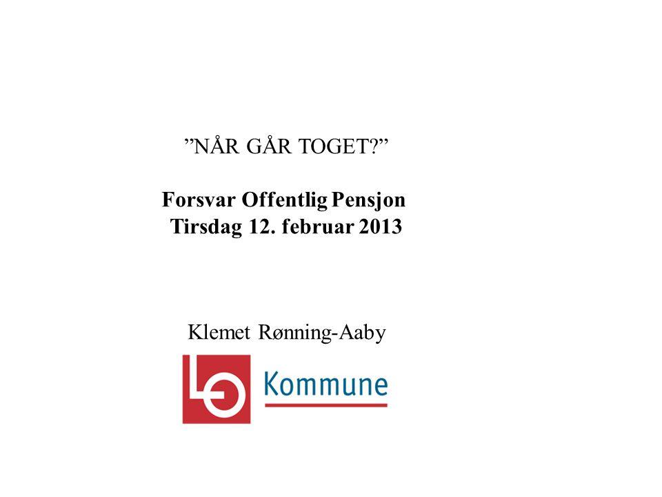 NÅR GÅR TOGET Forsvar Offentlig Pensjon Tirsdag 12. februar 2013 Klemet Rønning-Aaby