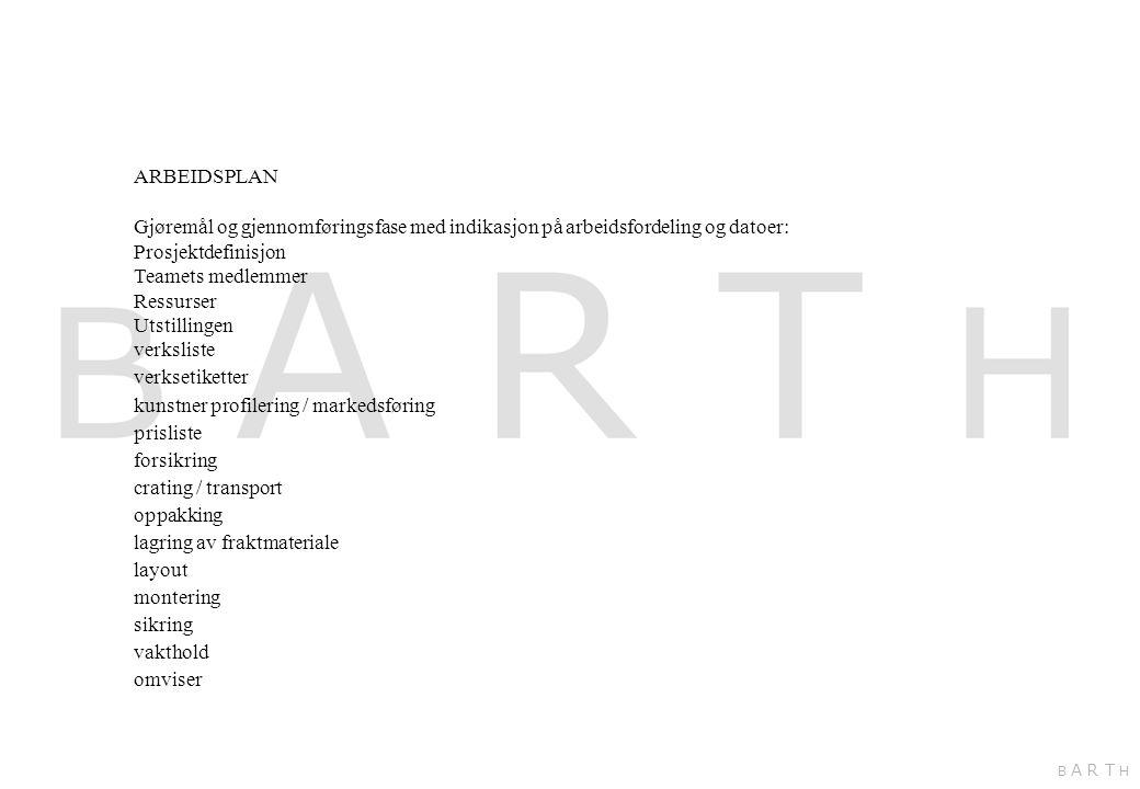 ARBEIDSPLAN Gjøremål og gjennomføringsfase med indikasjon på arbeidsfordeling og datoer: Prosjektdefinisjon Teamets medlemmer Ressurser Utstillingen verksliste verksetiketter kunstner profilering / markedsføring prisliste forsikring crating / transport oppakking lagring av fraktmateriale layout montering sikring vakthold omviser B A R T H