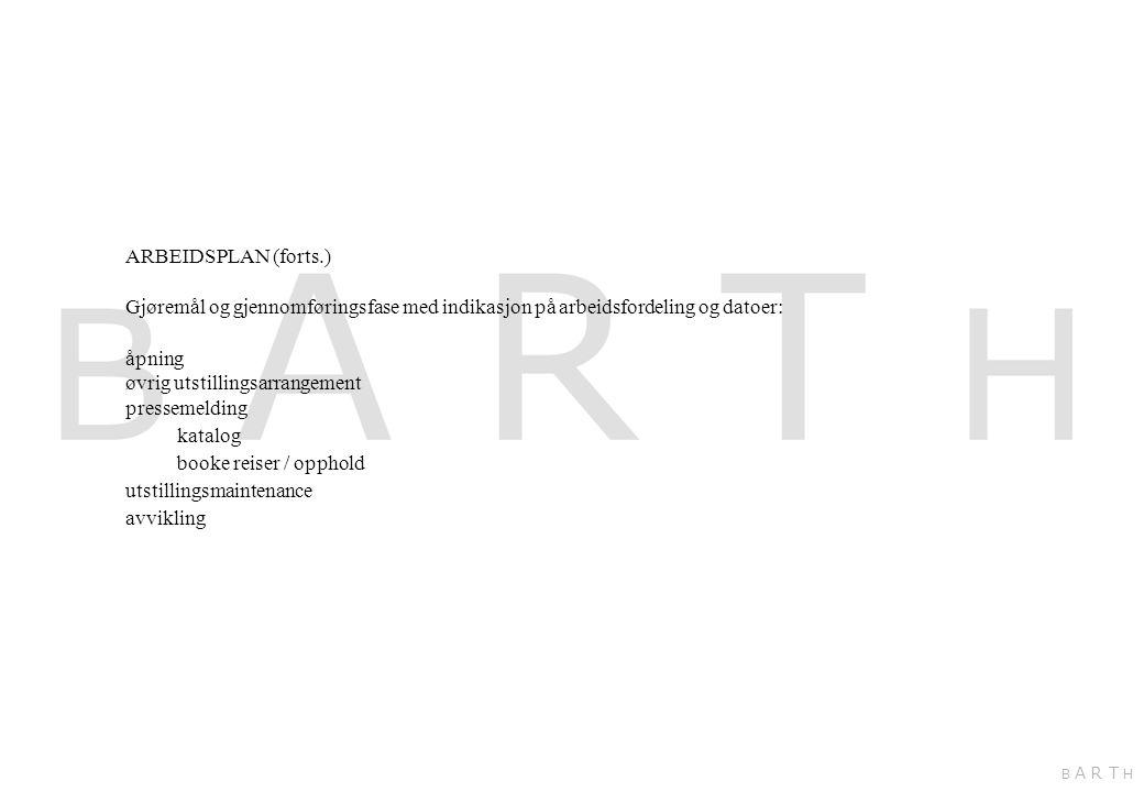 ARBEIDSPLAN (forts.) Gjøremål og gjennomføringsfase med indikasjon på arbeidsfordeling og datoer: åpning øvrig utstillingsarrangement pressemelding katalog booke reiser / opphold utstillingsmaintenance avvikling B A R T H