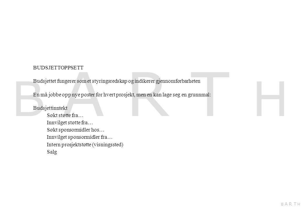 BUDSJETTOPPSETT Budsjettet fungerer som et styringsredskap og indikerer gjennomførbarheten En må jobbe opp nye poster for hvert prosjekt, men en kan lage seg en grunnmal: Budsjettinntekt Søkt støtte fra… Innvilget støtte fra… Søkt sponsormidler hos… Innvilget sponsormidler fra… Intern prosjektstøtte (visningssted) Salg B A R T H