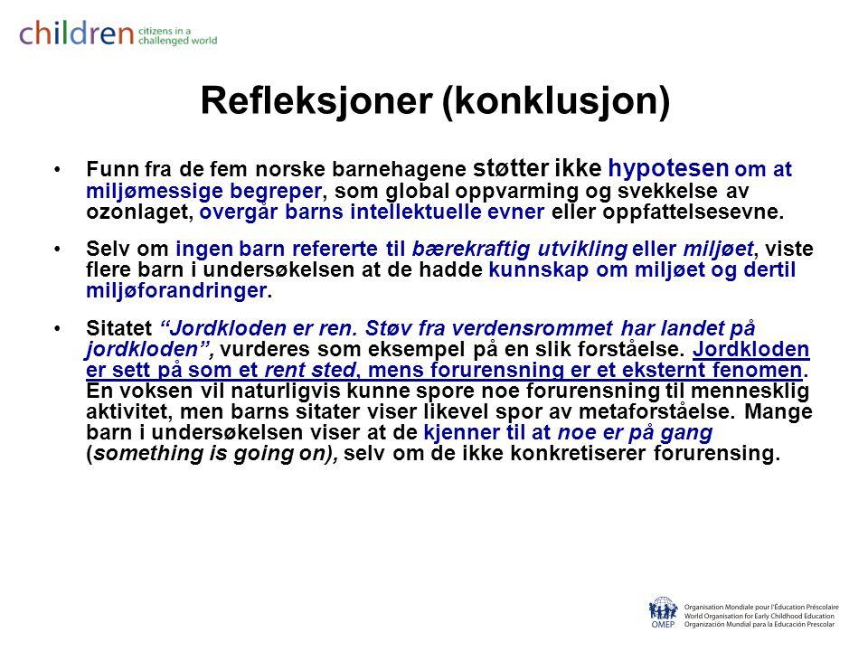Refleksjoner (konklusjon) •Funn fra de fem norske barnehagene støtter ikke hypotesen om at miljømessige begreper, som global oppvarming og svekkelse av ozonlaget, overgår barns intellektuelle evner eller oppfattelsesevne.