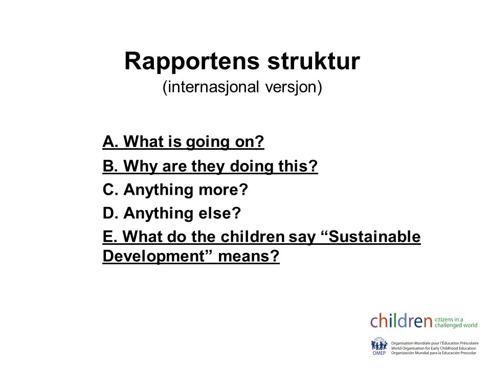 Rapportens struktur (internasjonal versjon) A. What is going on? B. Why are they doing this? C. Anything more? D. Anything else? E. What do the childr