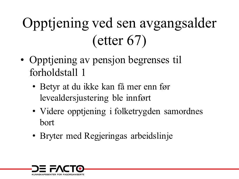 Opptjening ved sen avgangsalder (etter 67) •Opptjening av pensjon begrenses til forholdstall 1 • Betyr at du ikke kan få mer enn før levealdersjusteri