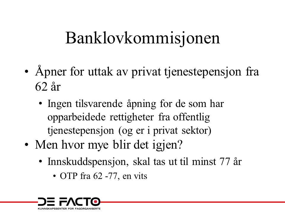 Banklovkommisjonen •Åpner for uttak av privat tjenestepensjon fra 62 år • Ingen tilsvarende åpning for de som har opparbeidede rettigheter fra offentl