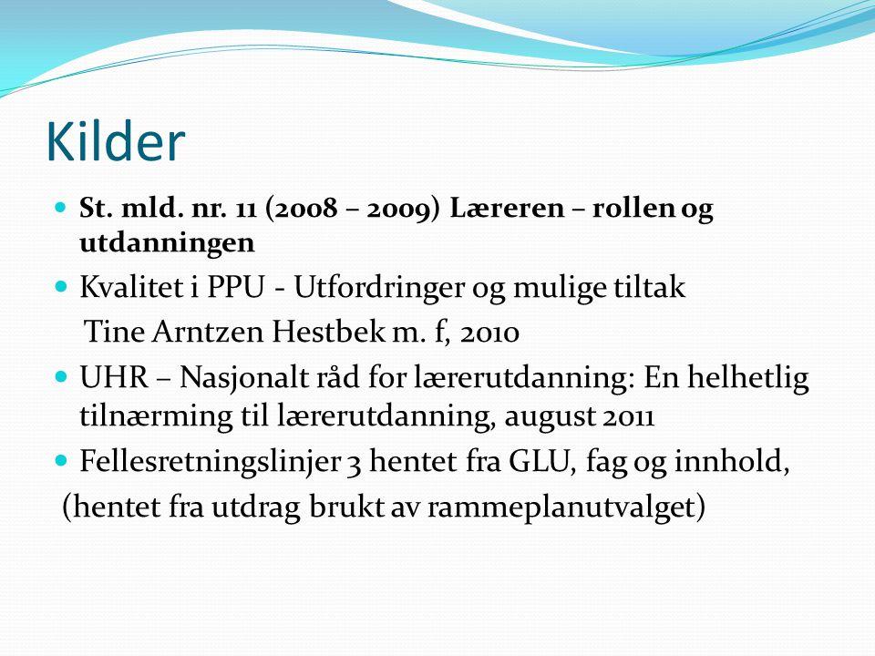 Kilder  St. mld. nr. 11 (2008 – 2009) Læreren – rollen og utdanningen  Kvalitet i PPU - Utfordringer og mulige tiltak Tine Arntzen Hestbek m. f, 201