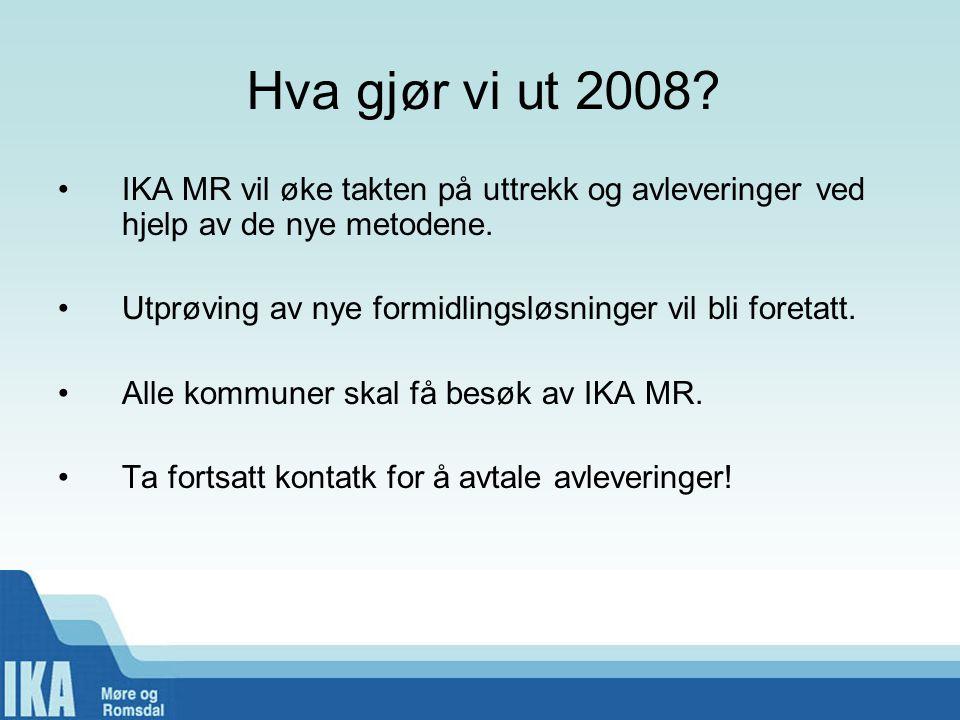 Hva gjør vi ut 2008? •IKA MR vil øke takten på uttrekk og avleveringer ved hjelp av de nye metodene. •Utprøving av nye formidlingsløsninger vil bli fo