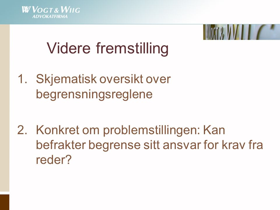 Videre fremstilling 1.Skjematisk oversikt over begrensningsreglene 2.Konkret om problemstillingen: Kan befrakter begrense sitt ansvar for krav fra reder?