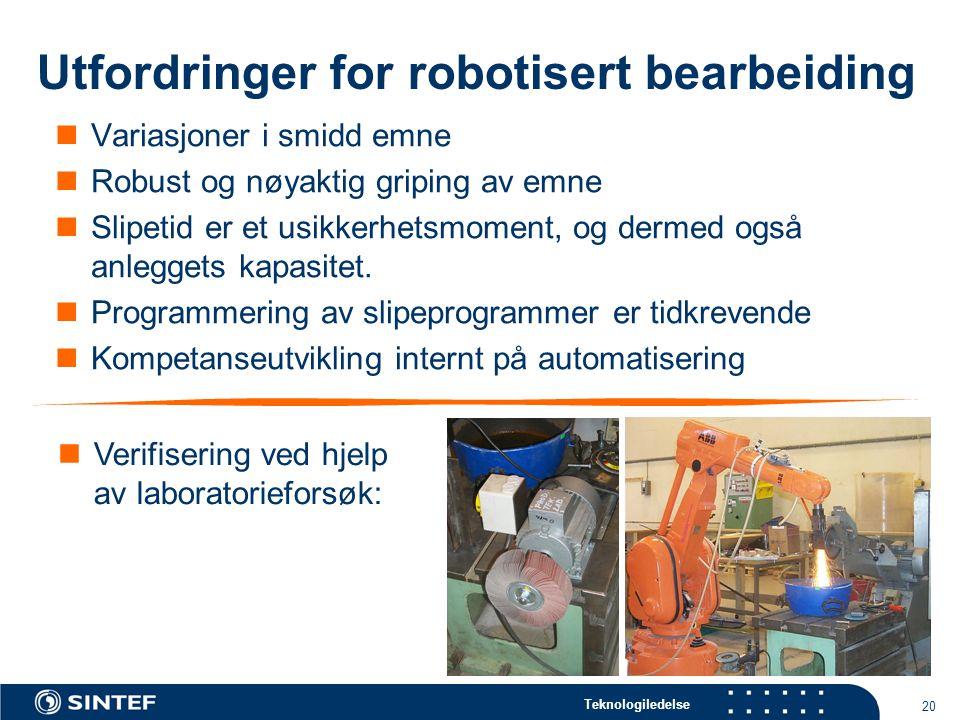 Teknologiledelse 20 Utfordringer for robotisert bearbeiding  Variasjoner i smidd emne  Robust og nøyaktig griping av emne  Slipetid er et usikkerhetsmoment, og dermed også anleggets kapasitet.