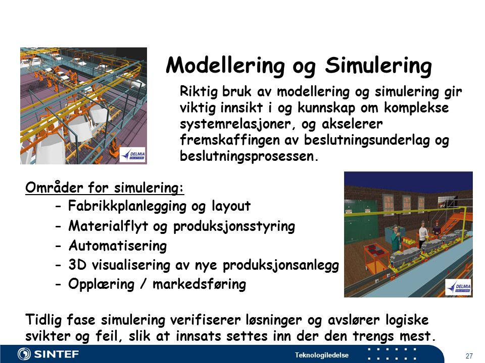 Teknologiledelse 27 Modellering og Simulering Riktig bruk av modellering og simulering gir viktig innsikt i og kunnskap om komplekse systemrelasjoner, og akselerer fremskaffingen av beslutningsunderlag og beslutningsprosessen.