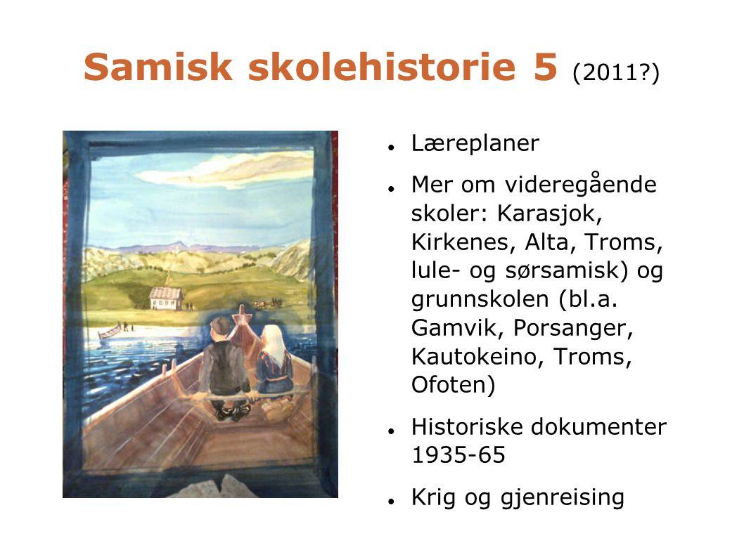Samisk skolehistorie 5 (2011?)  Læreplaner  Mer om videregående skoler: Karasjok, Kirkenes, Alta, Troms, lule- og sørsamisk) og grunnskolen (bl.a. G