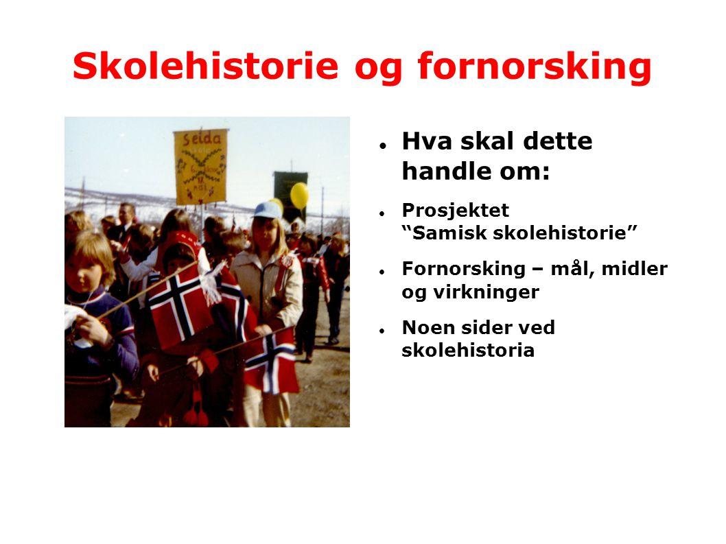 """Skolehistorie og fornorsking  Hva skal dette handle om:  Prosjektet """"Samisk skolehistorie""""  Fornorsking – mål, midler og virkninger  Noen sider ve"""