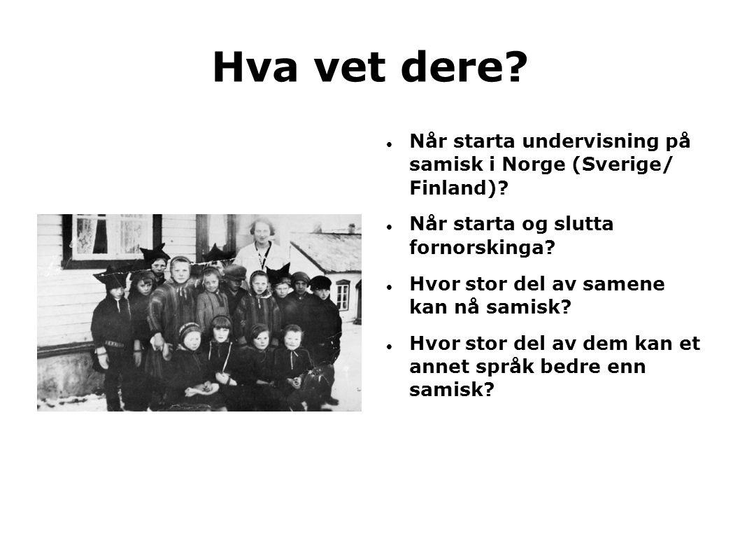 Hva vet dere?  Når starta undervisning på samisk i Norge (Sverige/ Finland)?  Når starta og slutta fornorskinga?  Hvor stor del av samene kan nå sa