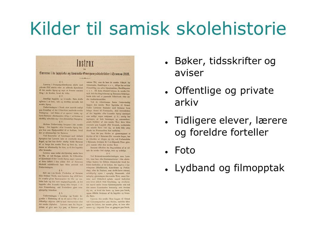 Kilder til samisk skolehistorie  Bøker, tidsskrifter og aviser  Offentlige og private arkiv  Tidligere elever, lærere og foreldre forteller  Foto
