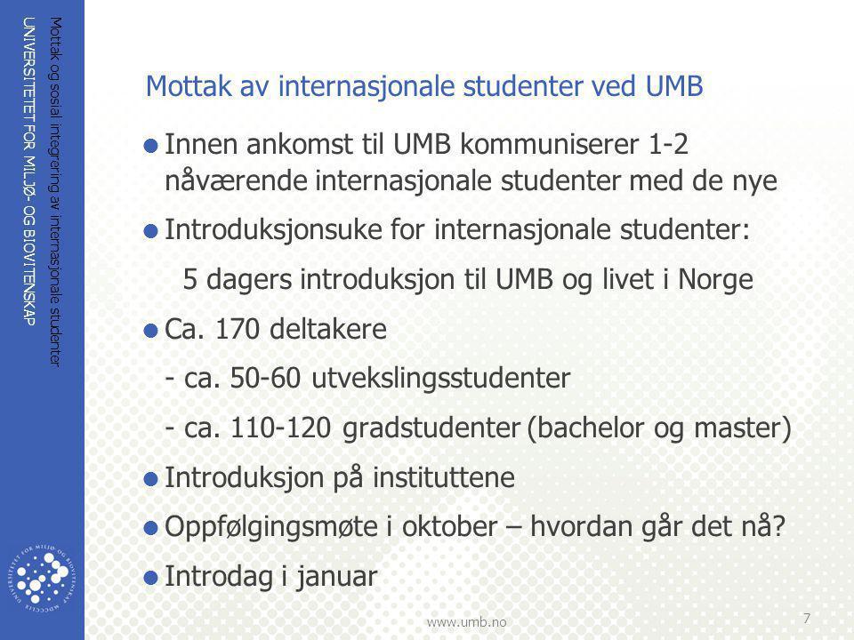 UNIVERSITETET FOR MILJØ- OG BIOVITENSKAP www.umb.no Mottak og sosial integrering av internasjonale studenter 7 Mottak av internasjonale studenter ved UMB  Innen ankomst til UMB kommuniserer 1-2 nåværende internasjonale studenter med de nye  Introduksjonsuke for internasjonale studenter: 5 dagers introduksjon til UMB og livet i Norge  Ca.