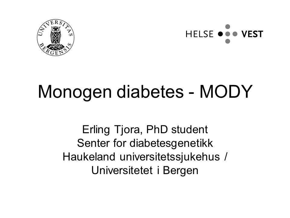 Monogen diabetes - MODY Erling Tjora, PhD student Senter for diabetesgenetikk Haukeland universitetssjukehus / Universitetet i Bergen