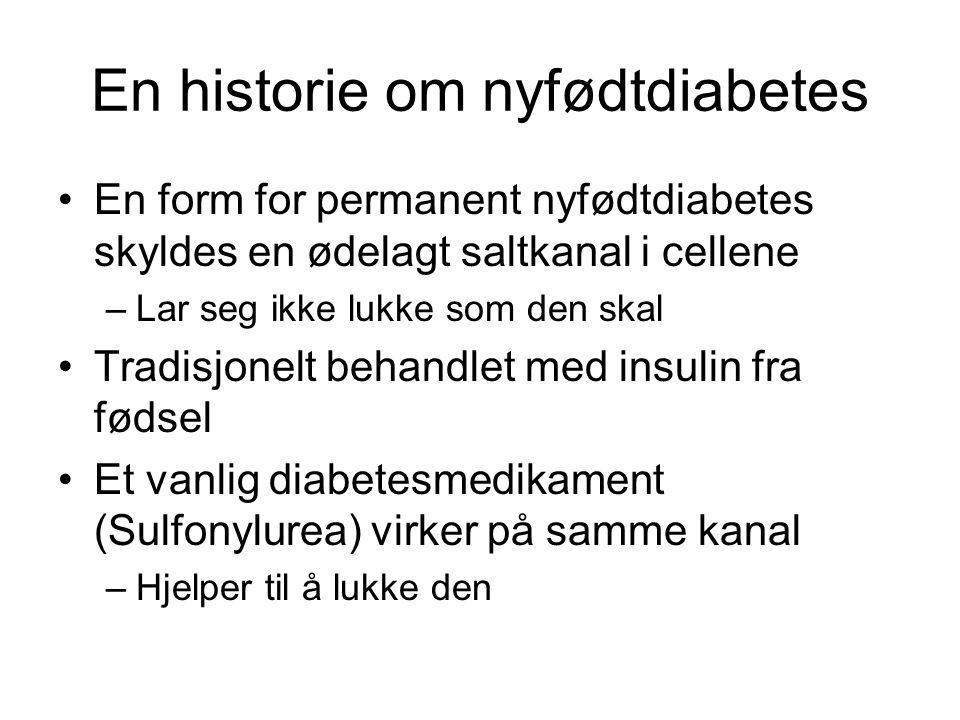 En historie om nyfødtdiabetes •En form for permanent nyfødtdiabetes skyldes en ødelagt saltkanal i cellene –Lar seg ikke lukke som den skal •Tradisjonelt behandlet med insulin fra fødsel •Et vanlig diabetesmedikament (Sulfonylurea) virker på samme kanal –Hjelper til å lukke den