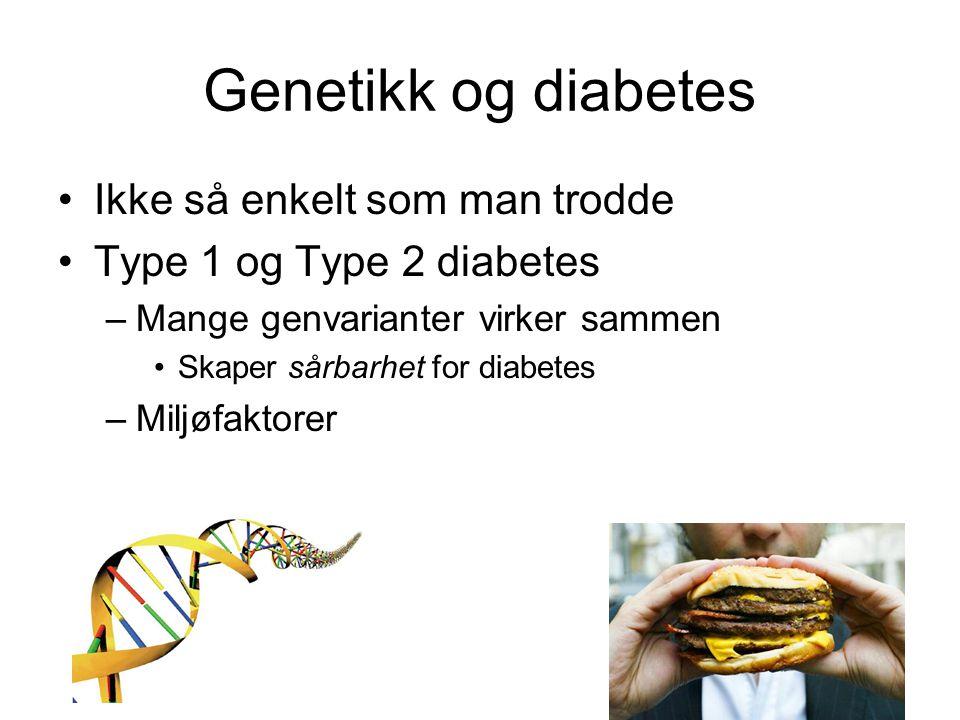 Genetikk og diabetes •Ikke så enkelt som man trodde •Type 1 og Type 2 diabetes –Mange genvarianter virker sammen •Skaper sårbarhet for diabetes –Miljøfaktorer