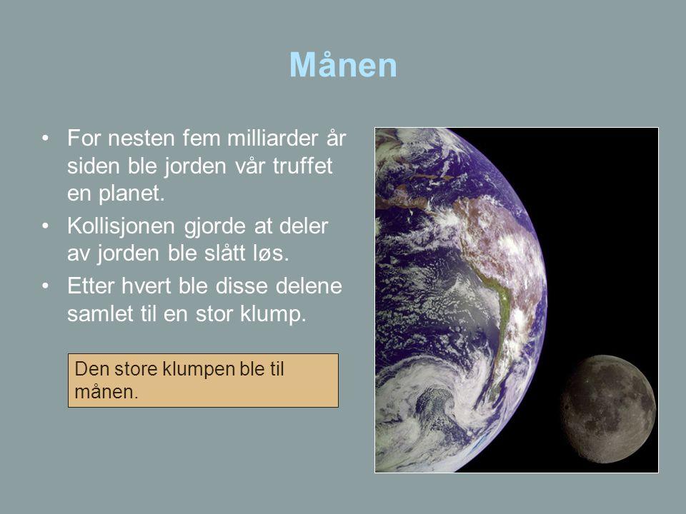 Månen •For nesten fem milliarder år siden ble jorden vår truffet en planet. •Kollisjonen gjorde at deler av jorden ble slått løs. •Etter hvert ble dis