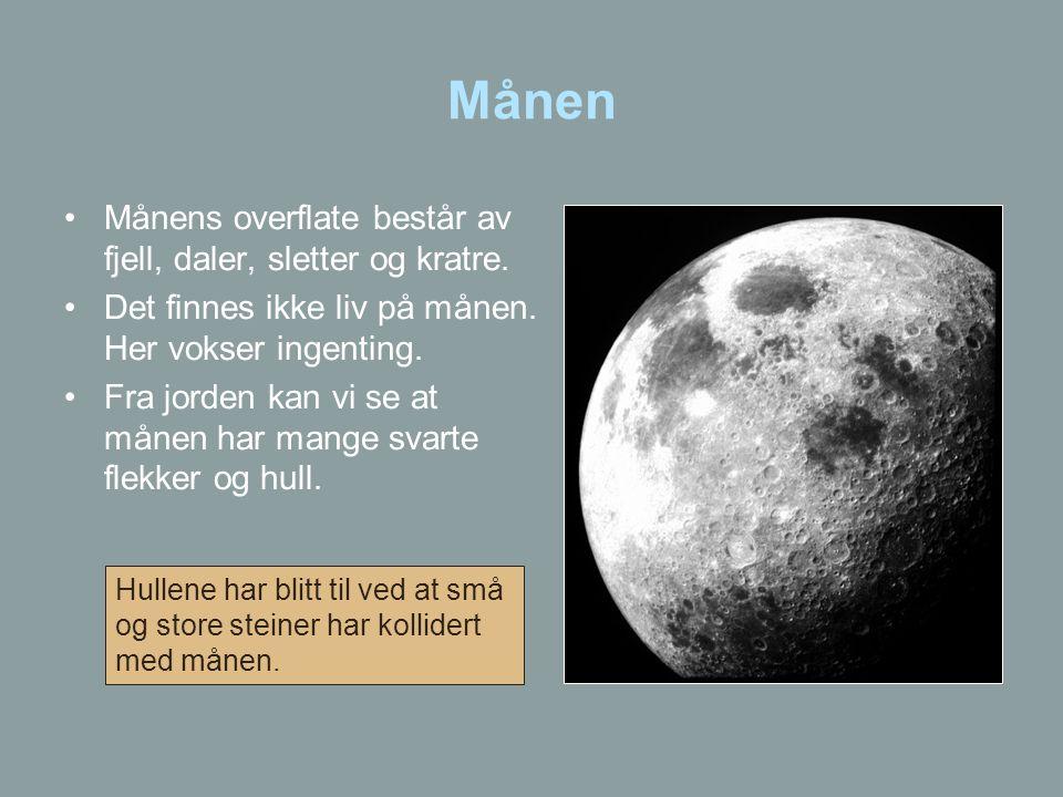 Månen •Månens overflate består av fjell, daler, sletter og kratre. •Det finnes ikke liv på månen. Her vokser ingenting. •Fra jorden kan vi se at månen