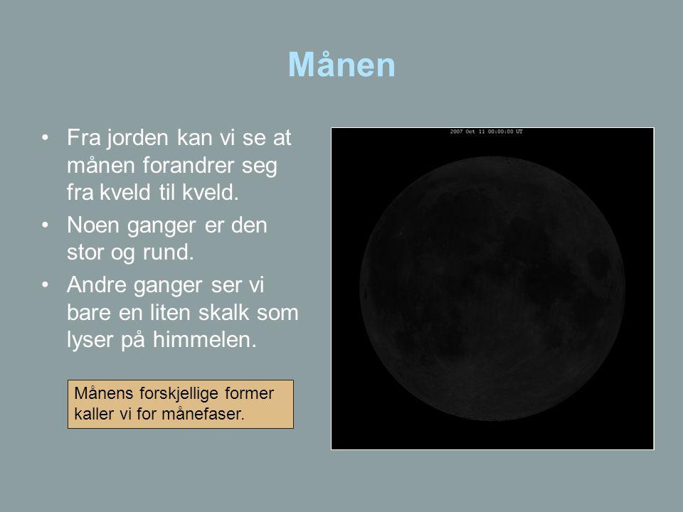 Månen •Fra jorden kan vi se at månen forandrer seg fra kveld til kveld. •Noen ganger er den stor og rund. •Andre ganger ser vi bare en liten skalk som