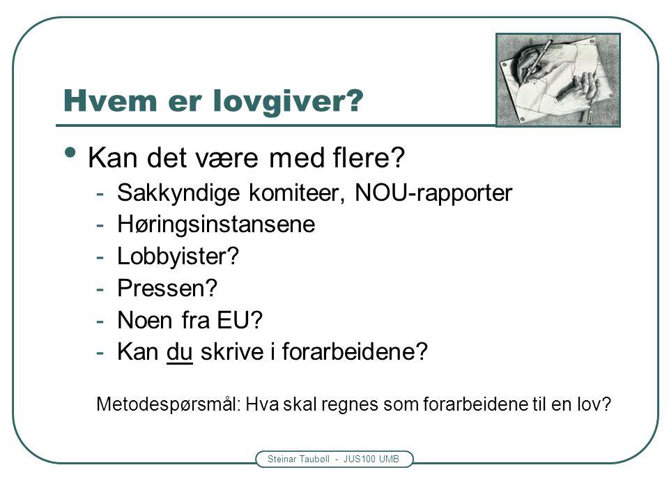 Steinar Taubøll - JUS100 UMB Hvem er lovgiver? • Kan det være med flere? -Sakkyndige komiteer, NOU-rapporter -Høringsinstansene -Lobbyister? -Pressen?