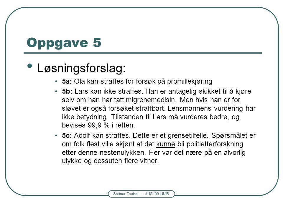 Steinar Taubøll - JUS100 UMB Oppgave 5 • Løsningsforslag: •5a: Ola kan straffes for forsøk på promillekjøring •5b: Lars kan ikke straffes. Han er anta