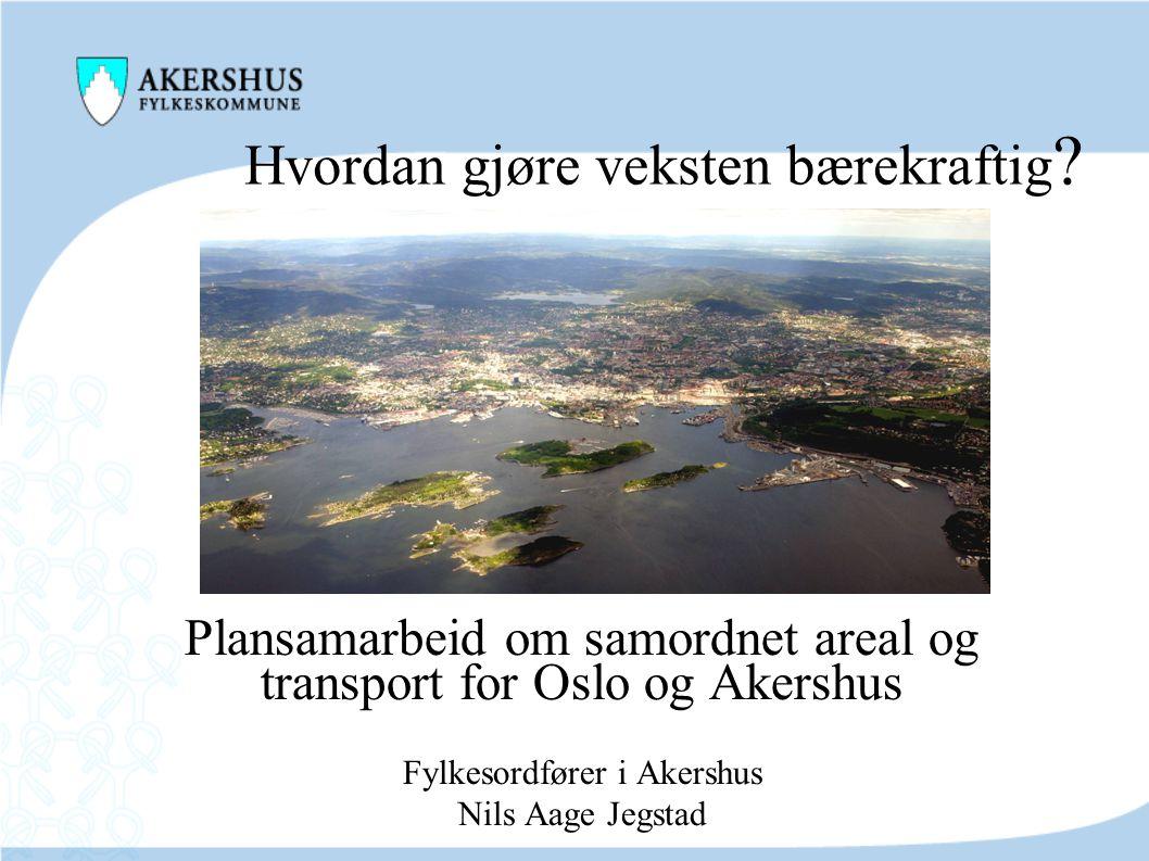 Hvordan gjøre veksten bærekraftig ? Plansamarbeid om samordnet areal og transport for Oslo og Akershus Fylkesordfører i Akershus Nils Aage Jegstad