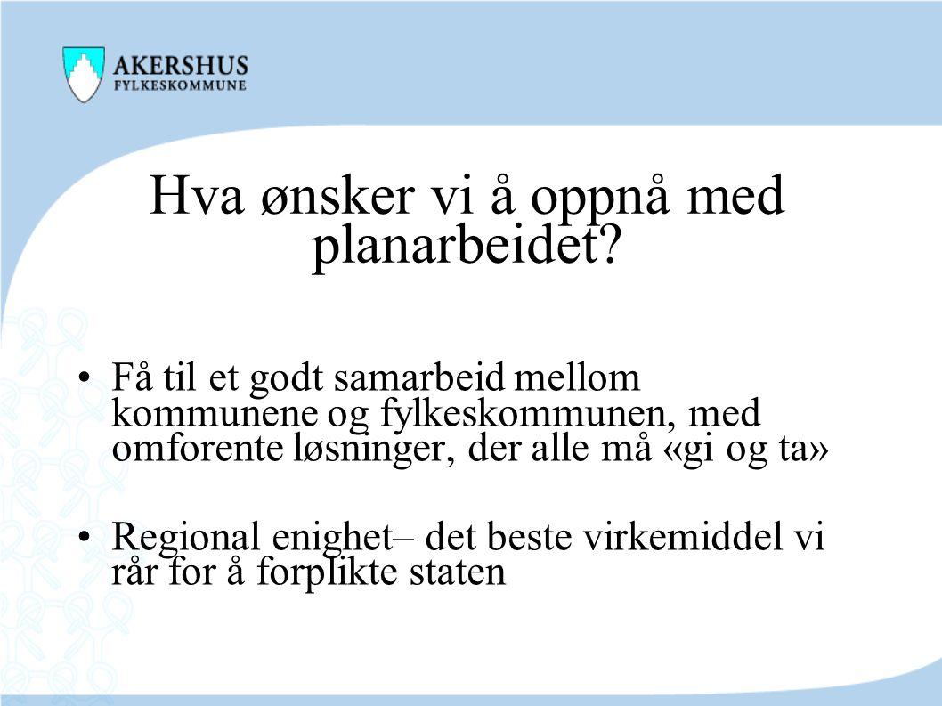 Hva ønsker vi å oppnå med planarbeidet? •Få til et godt samarbeid mellom kommunene og fylkeskommunen, med omforente løsninger, der alle må «gi og ta»
