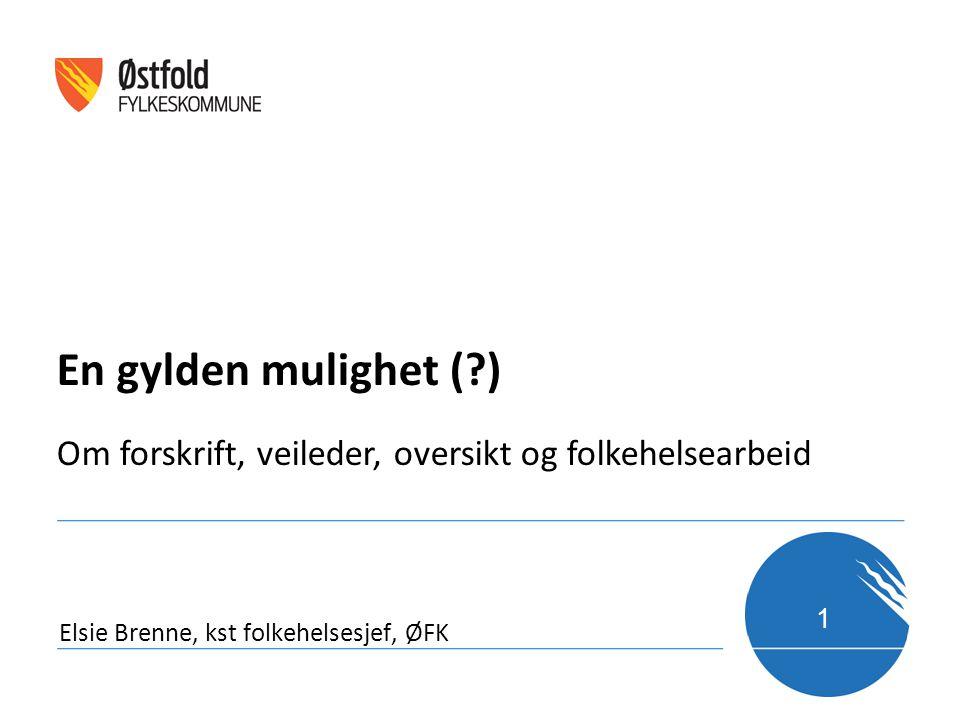 1 Elsie Brenne, kst folkehelsesjef, ØFK En gylden mulighet (?) Om forskrift, veileder, oversikt og folkehelsearbeid