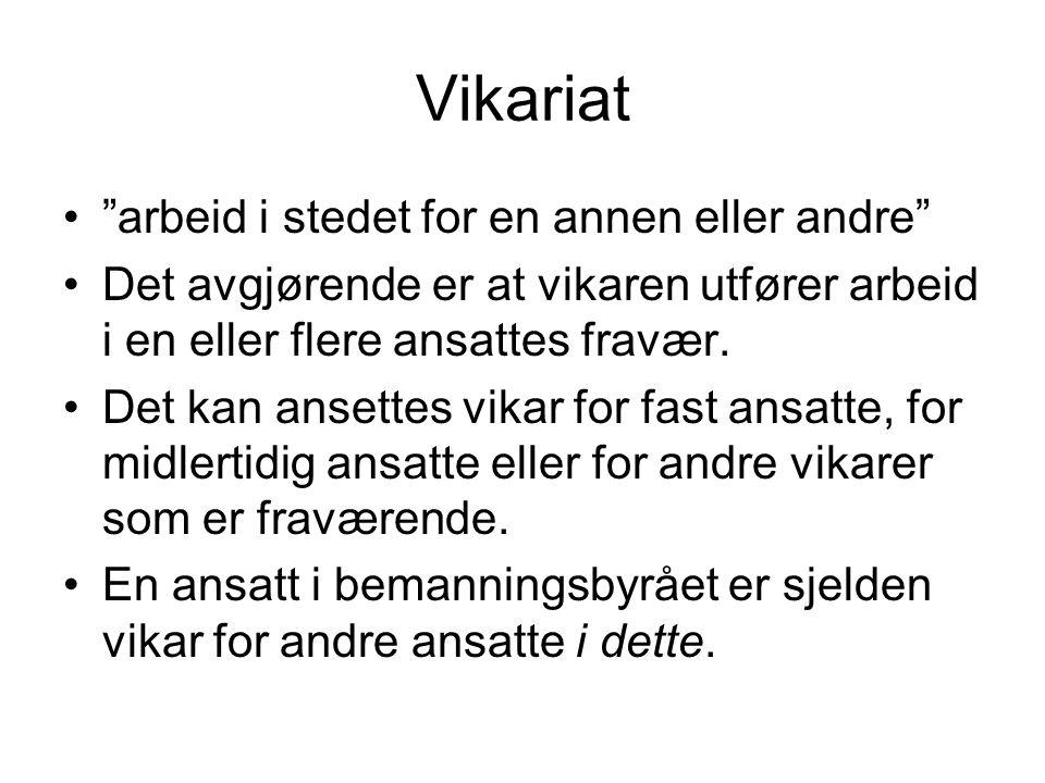 """Vikariat •""""arbeid i stedet for en annen eller andre"""" •Det avgjørende er at vikaren utfører arbeid i en eller flere ansattes fravær. •Det kan ansettes"""