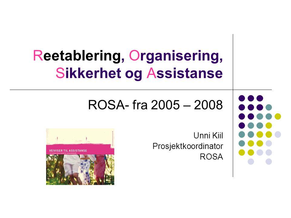 Reetablering, Organisering, Sikkerhet og Assistanse ROSA- fra 2005 – 2008 Unni Kiil Prosjektkoordinator ROSA