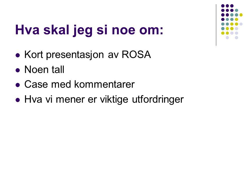 Hva skal jeg si noe om:  Kort presentasjon av ROSA  Noen tall  Case med kommentarer  Hva vi mener er viktige utfordringer
