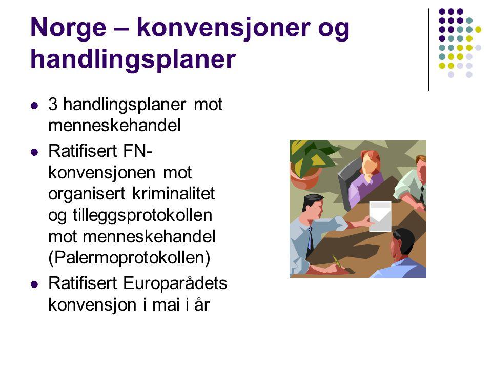 Norge – konvensjoner og handlingsplaner  3 handlingsplaner mot menneskehandel  Ratifisert FN- konvensjonen mot organisert kriminalitet og tilleggsprotokollen mot menneskehandel (Palermoprotokollen)  Ratifisert Europarådets konvensjon i mai i år