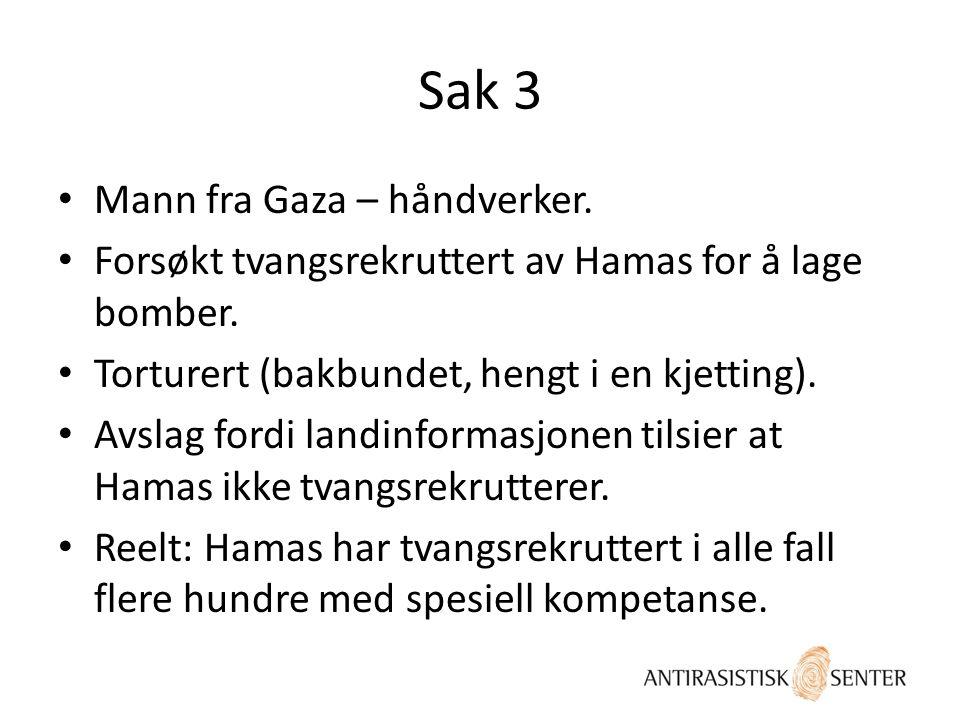 Sak 3 • Mann fra Gaza – håndverker. • Forsøkt tvangsrekruttert av Hamas for å lage bomber. • Torturert (bakbundet, hengt i en kjetting). • Avslag ford