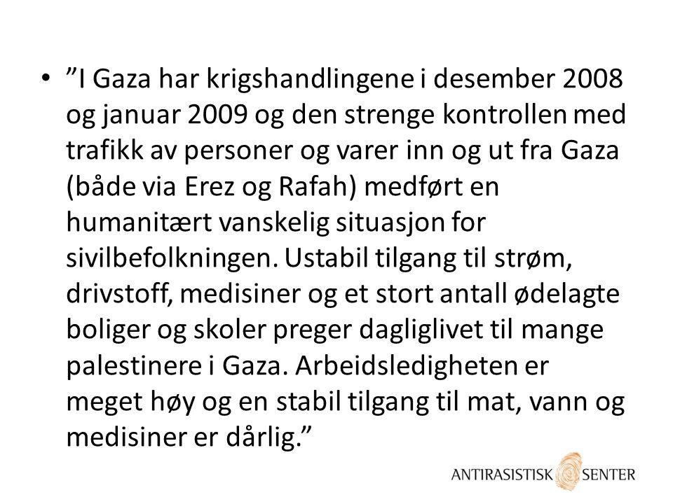 """• """"I Gaza har krigshandlingene i desember 2008 og januar 2009 og den strenge kontrollen med trafikk av personer og varer inn og ut fra Gaza (både via"""