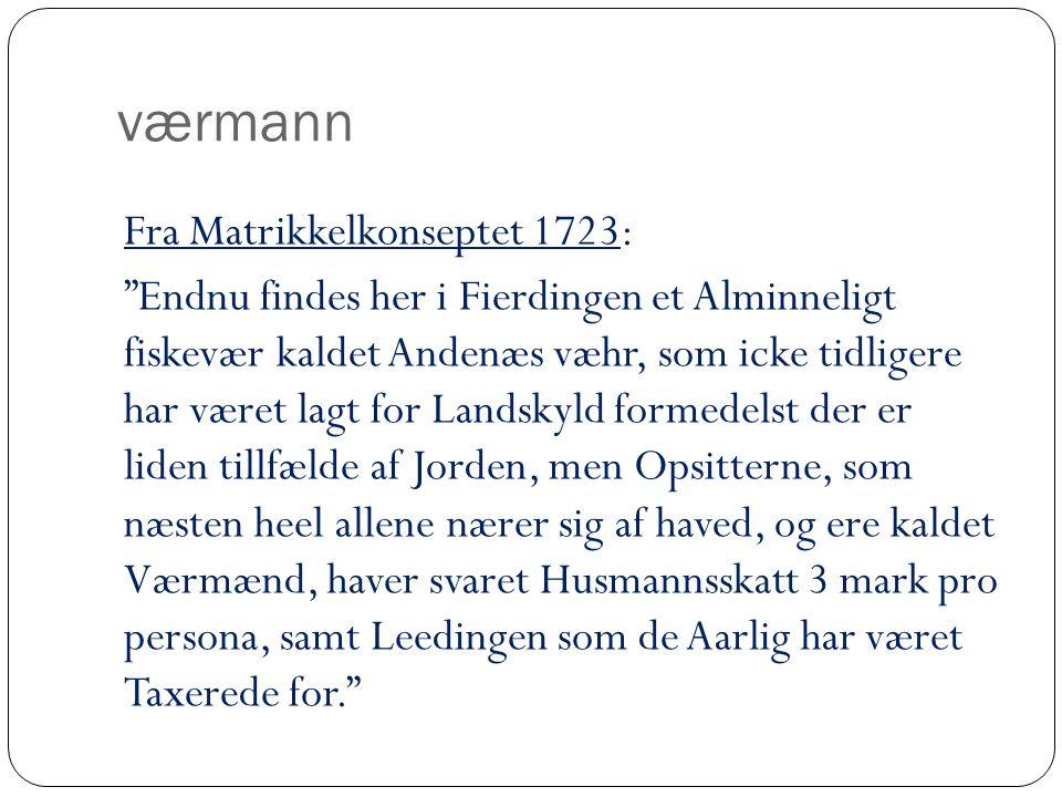værmann Fra Matrikkelkonseptet 1723: Endnu findes her i Fierdingen et Alminneligt fiskevær kaldet Andenæs væhr, som icke tidligere har været lagt for Landskyld formedelst der er liden tillfælde af Jorden, men Opsitterne, som næsten heel allene nærer sig af haved, og ere kaldet Værmænd, haver svaret Husmannsskatt 3 mark pro persona, samt Leedingen som de Aarlig har været Taxerede for.