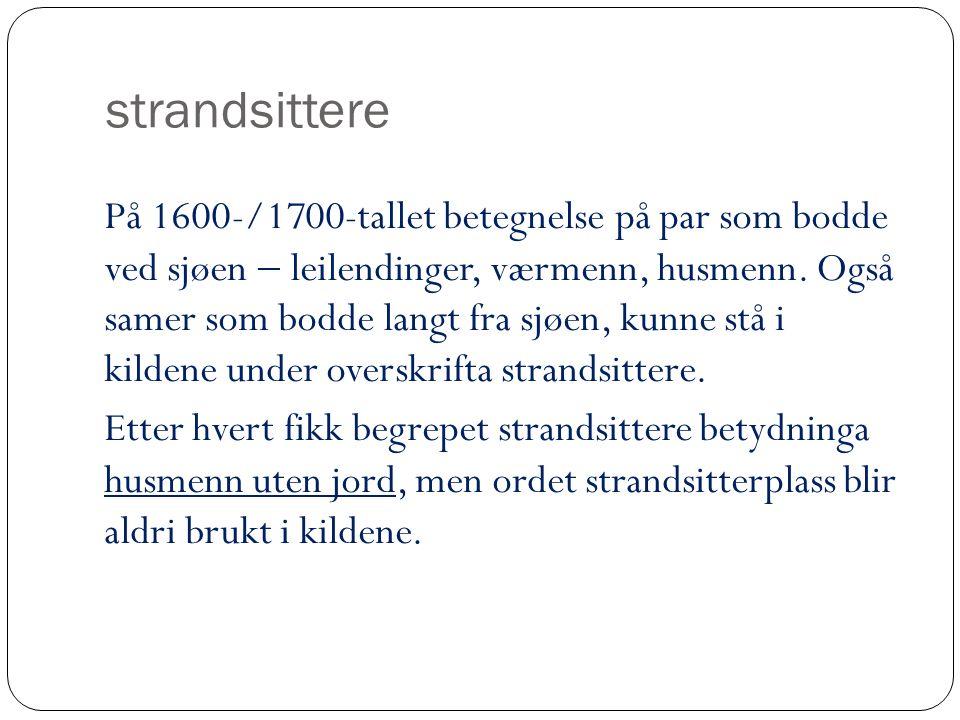 strandsittere På 1600-/1700-tallet betegnelse på par som bodde ved sjøen  leilendinger, værmenn, husmenn. Også samer som bodde langt fra sjøen, kunne
