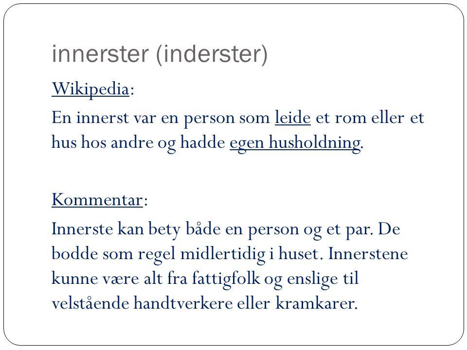 innerster (inderster) Wikipedia: En innerst var en person som leide et rom eller et hus hos andre og hadde egen husholdning. Kommentar: Innerste kan b