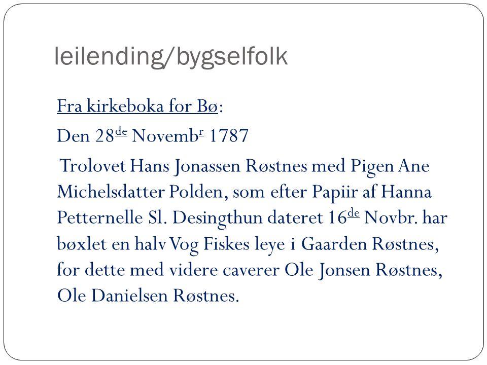 leilending/bygselfolk Fra kirkeboka for Bø: Den 28 de Novemb r 1787 Trolovet Hans Jonassen Røstnes med Pigen Ane Michelsdatter Polden, som efter Papiir af Hanna Petternelle Sl.