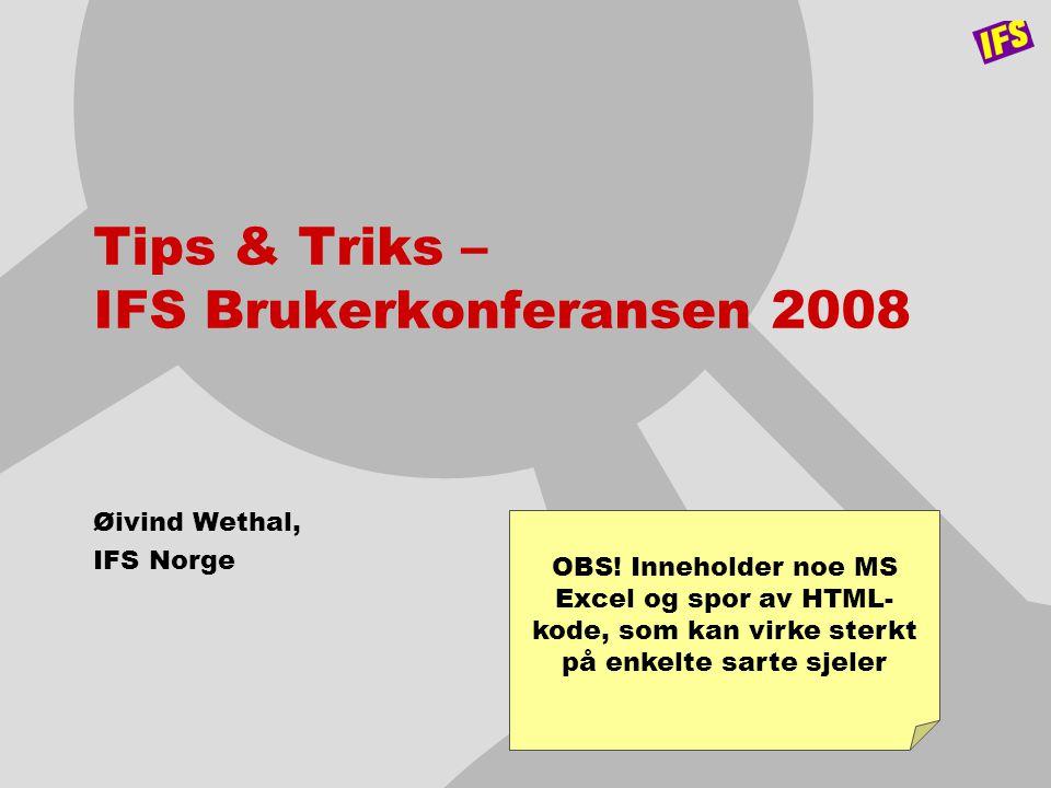 Tips & Triks – IFS Brukerkonferansen 2008 Øivind Wethal, IFS Norge OBS! Inneholder noe MS Excel og spor av HTML- kode, som kan virke sterkt på enkelte
