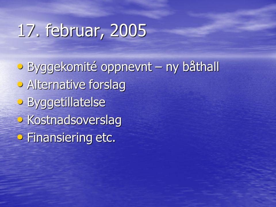 17. februar, 2005 • Byggekomité oppnevnt – ny båthall • Alternative forslag • Byggetillatelse • Kostnadsoverslag • Finansiering etc.