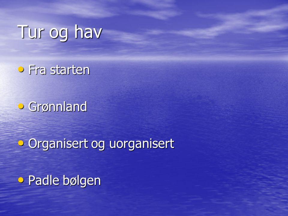 Tur og hav • Fra starten • Grønnland • Organisert og uorganisert • Padle bølgen