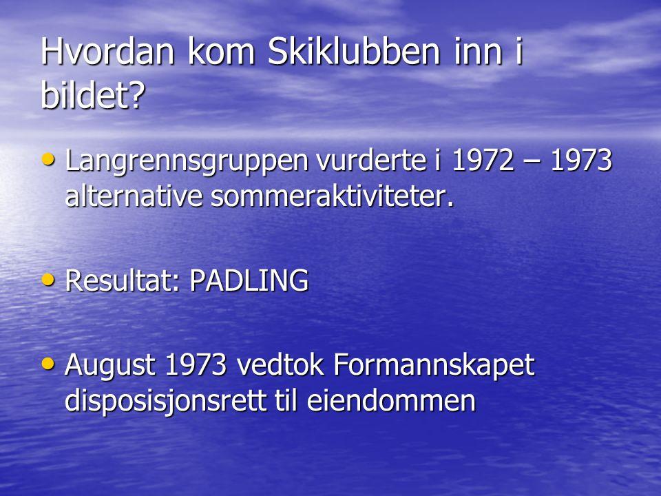Hvordan kom Skiklubben inn i bildet? • Langrennsgruppen vurderte i 1972 – 1973 alternative sommeraktiviteter. • Resultat: PADLING • August 1973 vedtok