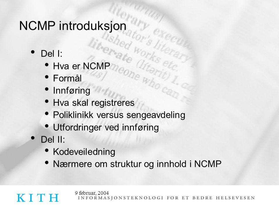 9 februar, 2004 NCMP Norsk klassifikasjon av medisinske prosedyrer • Utgjør et supplement til NCSP • Hensikten er at de medisinske miljøene skal kunne beskrive faglige prosedyrer i virksomheten i tillegg til diagnosebeskrivelsen • Fra enkle - til avanserte og tidkrevende prosedyrer • Tilleggskoder • Innføres ved poliklinikker fra 2006