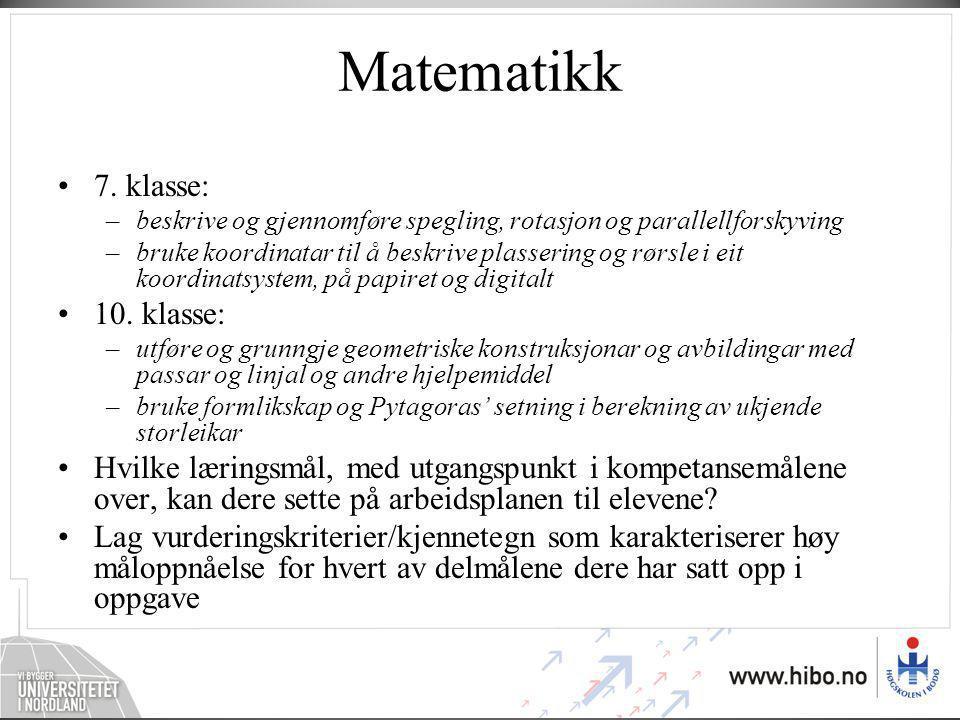 Matematikk •7. klasse: –beskrive og gjennomføre spegling, rotasjon og parallellforskyving –bruke koordinatar til å beskrive plassering og rørsle i eit