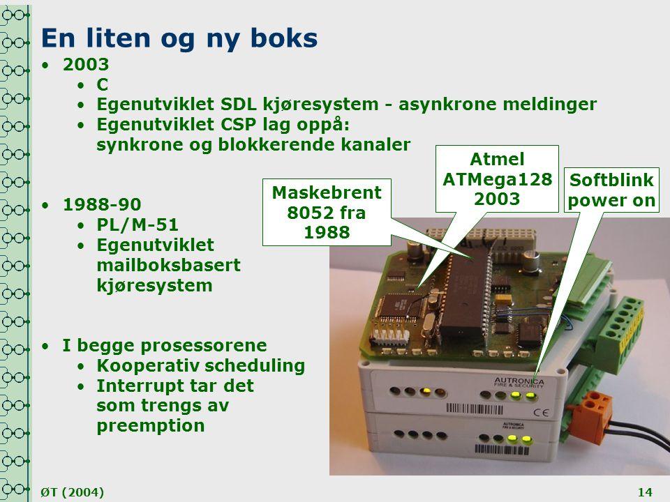 ØT (2004)14 En liten og ny boks Atmel ATMega128 2003 Maskebrent 8052 fra 1988 Softblink power on •2003 •C•C •Egenutviklet SDL kjøresystem - asynkrone