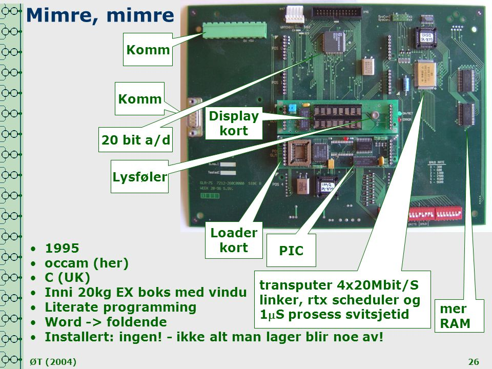 ØT (2004)26 transputer 4x20Mbit/S linker, rtx scheduler og 1S prosess svitsjetid mer RAM Display kort Lysføler Komm 20 bit a/d Loader kort PIC •1995