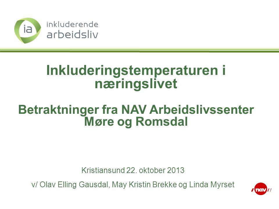Inkluderingstemperaturen i næringslivet Betraktninger fra NAV Arbeidslivssenter Møre og Romsdal Kristiansund 22. oktober 2013 v/ Olav Elling Gausdal,