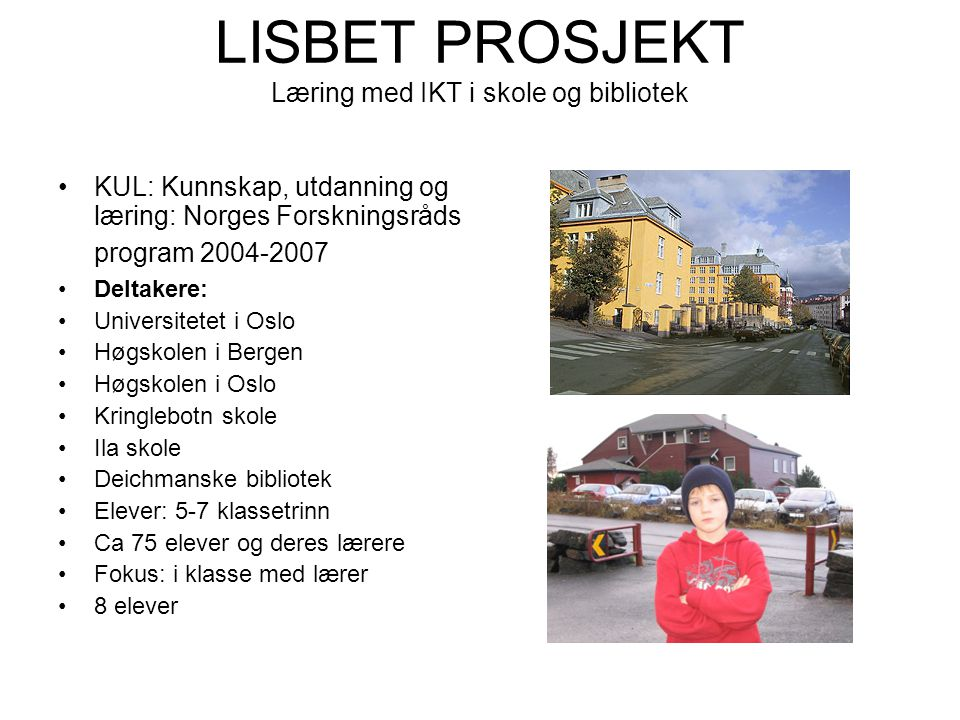 LISBET PROSJEKT Læring med IKT i skole og bibliotek •KUL: Kunnskap, utdanning og læring: Norges Forskningsråds program 2004-2007 •Deltakere: •Universi