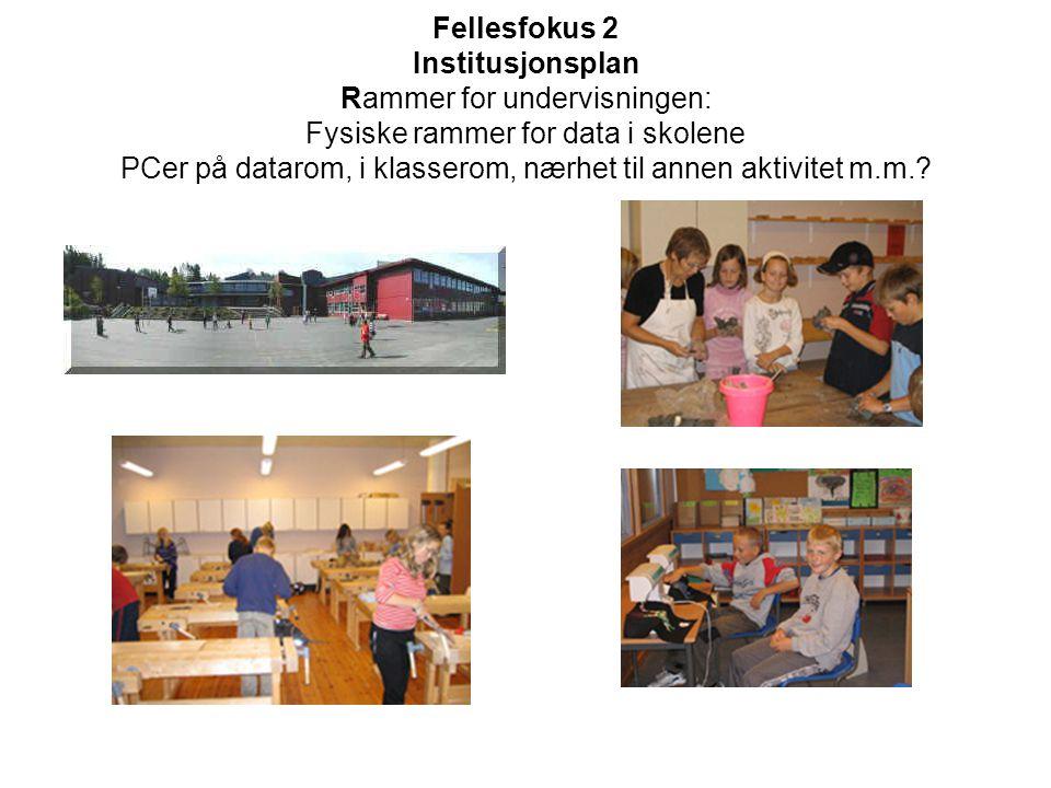 Fellesfokus 2 Institusjonsplan Rammer for undervisningen: Fysiske rammer for data i skolene PCer på datarom, i klasserom, nærhet til annen aktivitet m
